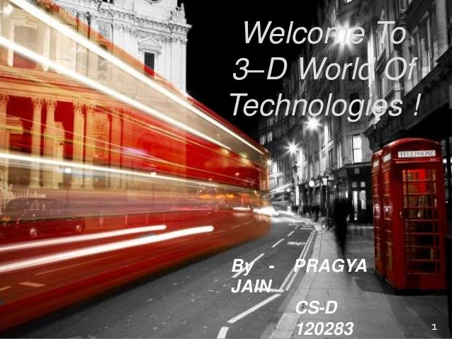 Welcome To 3–D World Of Technologies ! 1 By - PRAGYA JAIN CS-D 120283