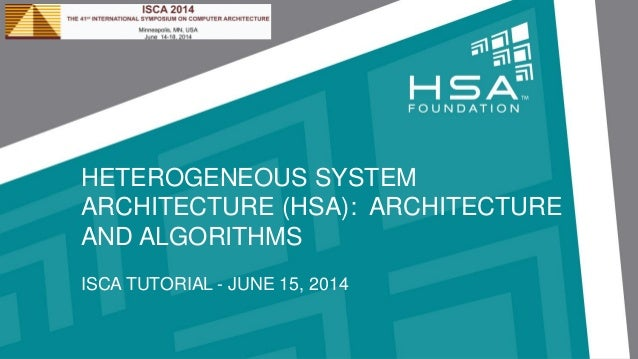 HETEROGENEOUS SYSTEM ARCHITECTURE (HSA): ARCHITECTURE AND ALGORITHMS ISCA TUTORIAL - JUNE 15, 2014
