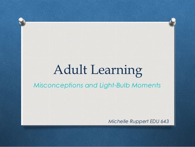 Adult LearningMisconceptions and Light-Bulb Moments                     Michelle Ruppert EDU 643