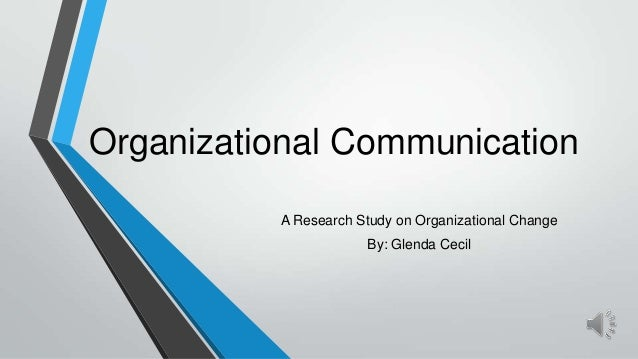 Organizational Communication A Research Study on Organizational Change By: Glenda Cecil
