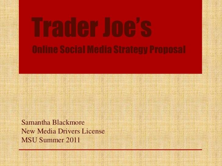 Trader Joe's<br />Online Social Media Strategy Proposal<br />Samantha Blackmore<br />New Media Drivers License<br />MSU Su...