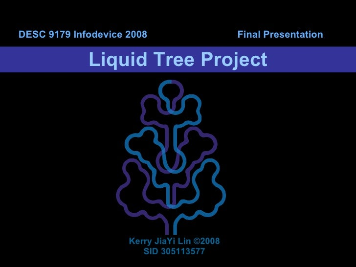 Liquid Tree Project DESC 9179 Infodevice 2008  Final Presentation Kerry JiaYi Lin  ©2008 SID 305113577