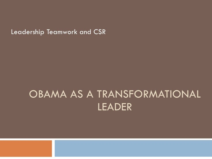 OBAMA AS A TRANSFORMATIONAL LEADER Leadership Teamwork and CSR