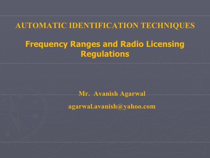 AUTOMATIC IDENTIFICATION TECHNIQUES Frequency Ranges and Radio Licensing Regulations Mr.  Avanish Agarwal [email_address]