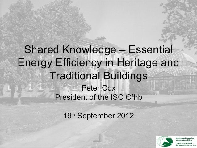 Shared Knowledge – EssentialEnergy Efficiency in Heritage and     Traditional Buildings              Peter Cox       Presi...