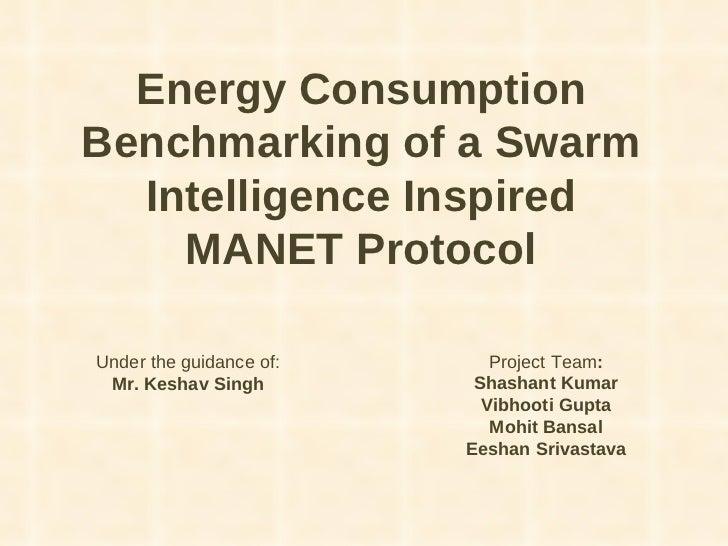 Energy Consumption Benchmarking of a Swarm Intelligence Inspired MANET Protocol Project Team : Shashant Kumar Vibhooti Gup...