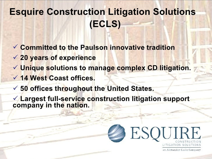 Esquire Construction Litigation Solutions   (ECLS) <ul><li>Committed to the Paulson innovative tradition  </li></ul><ul><l...
