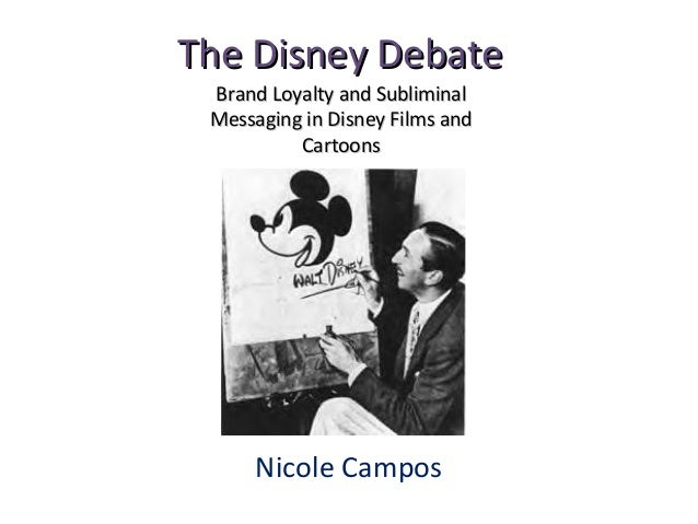 The Disney DebateThe Disney DebateNicole CamposBrand Loyalty and SubliminalBrand Loyalty and SubliminalMessaging in Disney...