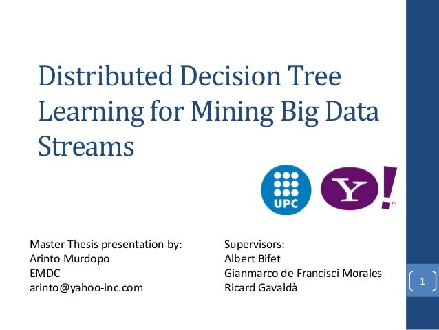 Distributed Decision Tree Learning for Mining Big Data Streams 1 Master Thesis presentation by: Arinto Murdopo EMDC arinto...