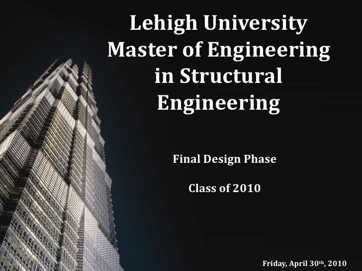 Lehigh University Master of Engineering in Structural Engineering<br />Final Design Phase<br />Class of 2010<br />Friday, ...