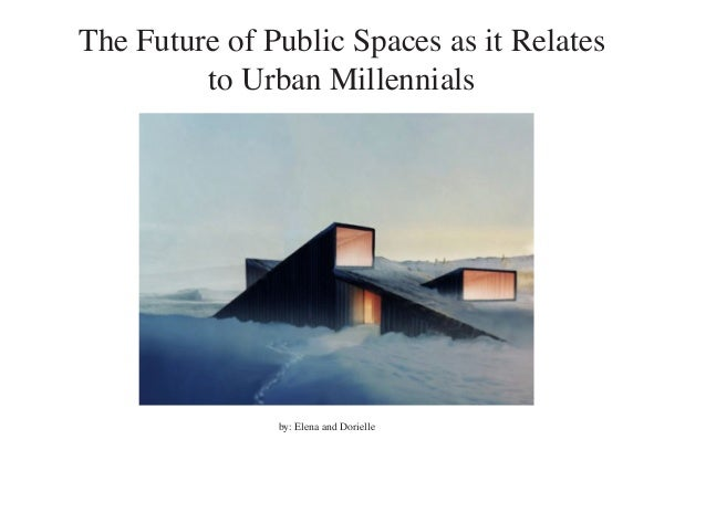 The Future of Public Spaces as it Relates         to Urban Millennials               by: Elena and Dorielle