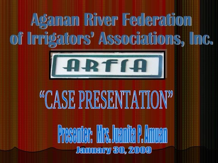 "Aganan River Federation  of Irrigators' Associations, Inc. ""CASE PRESENTATION"" January 30, 2009 Presenter:  Mrs. Juanita P..."