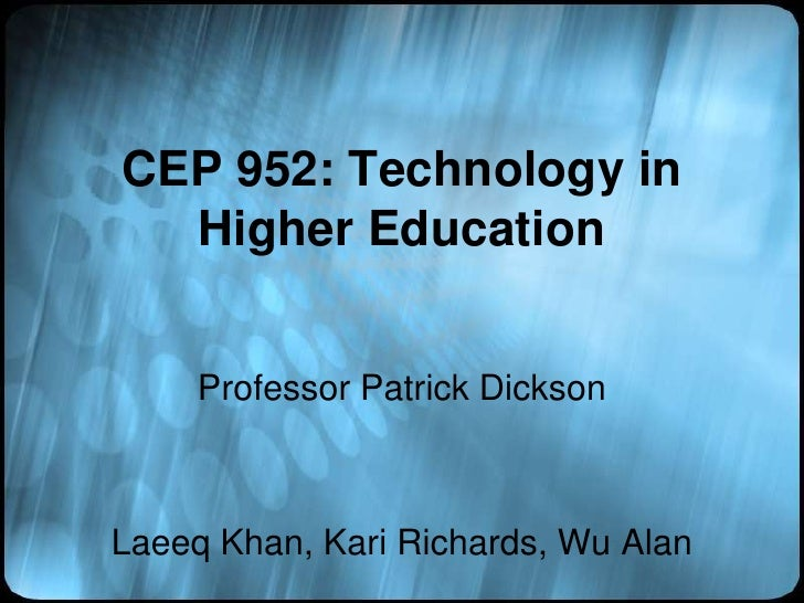 CEP 952: Technology in Higher Education<br />Professor Patrick Dickson<br />Laeeq Khan, Kari Richards, Wu Alan<br />