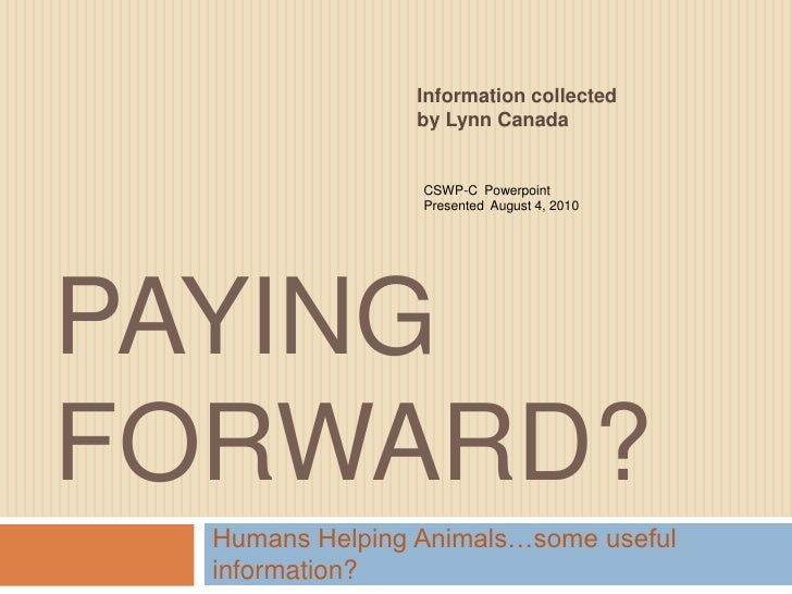 Paying Forward?<br />Humans Helping Animals…some useful information?<br />Information collected by Lynn Canada<br />CSWP-C...