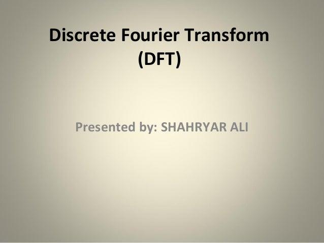 Discrete Fourier Transform           (DFT)   Presented by: SHAHRYAR ALI