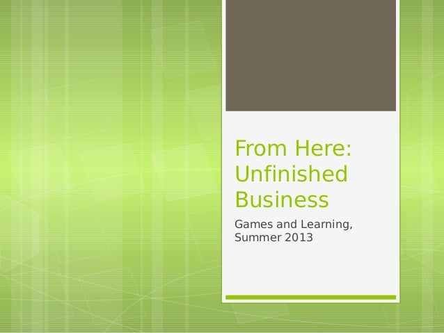 From Here: Unfinished Business Games and Learning, Summer 2013