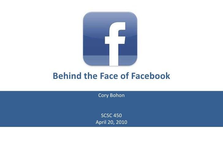 Behind the Face of Facebook<br />Cory Bohon<br />SCSC 450<br />April 20, 2010<br />