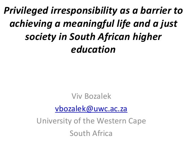 Privileged irresponsibility as a barrier to achieving a meaningful life and a just society in South African higher educati...