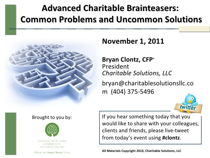 Advanced Charitable Brainteasers:  Common Problems and Uncommon Solutions November 1, 2011 Bryan Clontz, CFP ® President C...