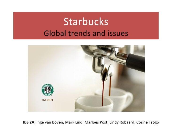 Starbucks Global trends and issues IBS 2A ; Inge van Boven; Mark Lind; Marloes Post; Lindy Robaard; Corine Tsogo