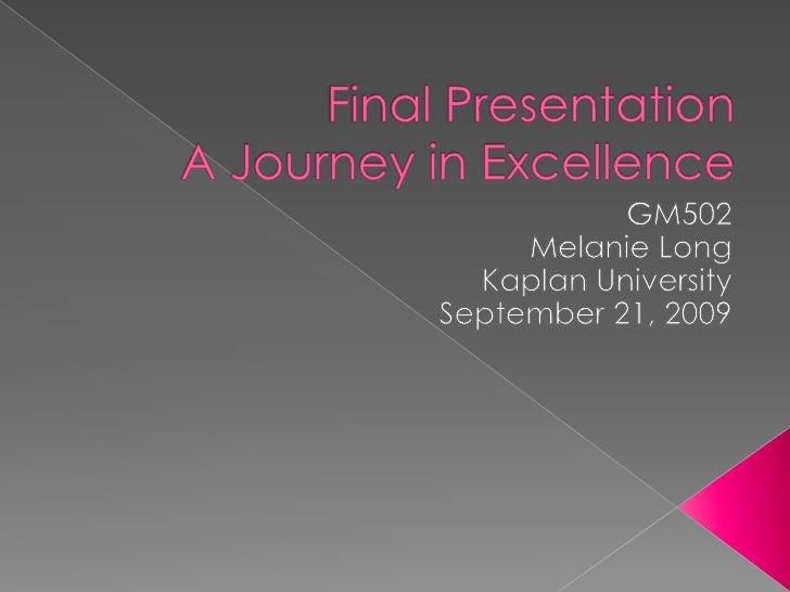 Final PresentationA Journey in Excellence<br />GM502<br />Melanie Long<br />Kaplan University <br />September 21, 2009<br />