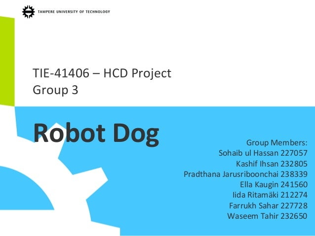 TIE-41406 – HCD Project Group 3 Robot Dog Group Members: Sohaib ul Hassan 227057 Kashif Ihsan 232805 Pradthana Jarusriboon...