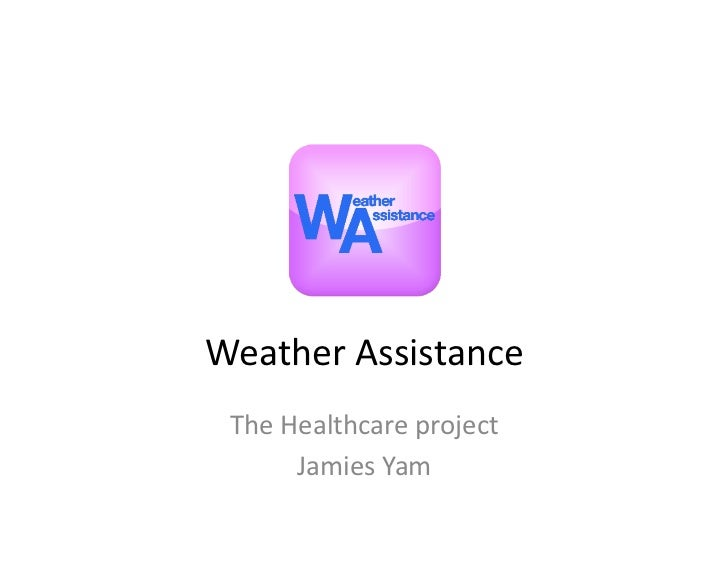 Weather	  Assistance	   The	  Healthcare	  project	           Jamies	  Yam