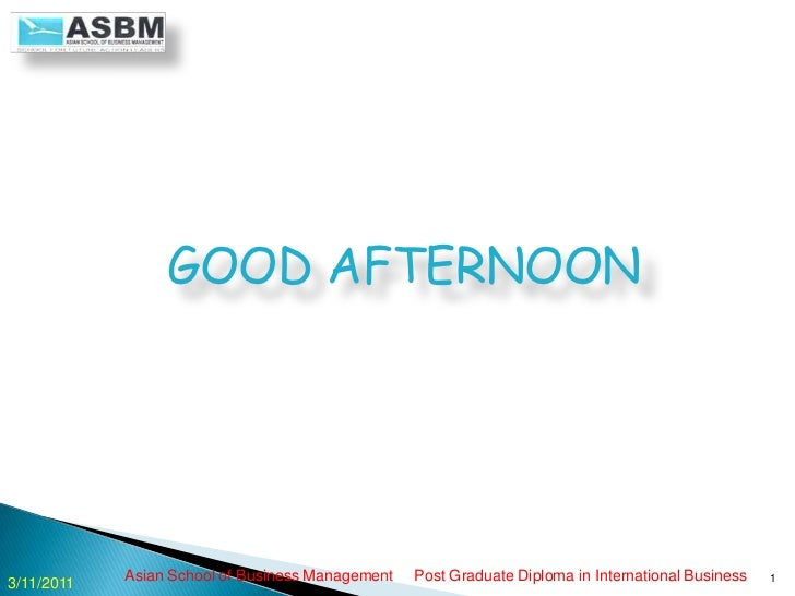 GOOD AFTERNOON<br />Asian School of Business Management     Post Graduate Diploma in International Business<br />1<br />3...