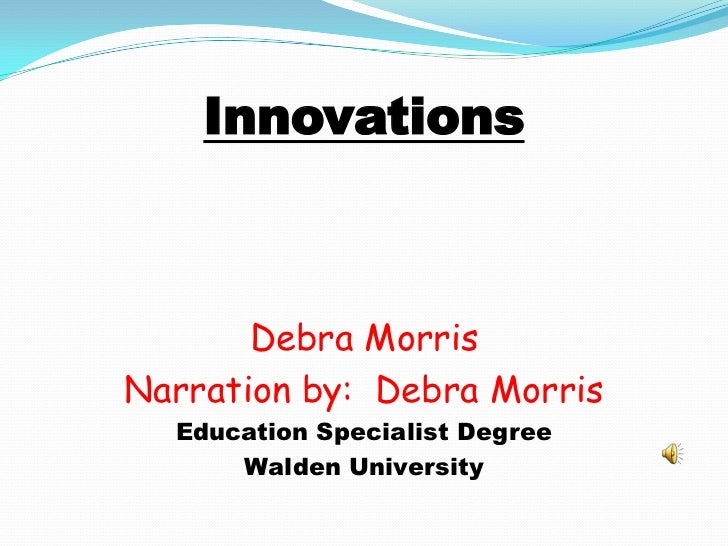 Innovations<br />Debra Morris<br />Narration by:  Debra Morris <br />Education Specialist Degree<br />Walden University<br />