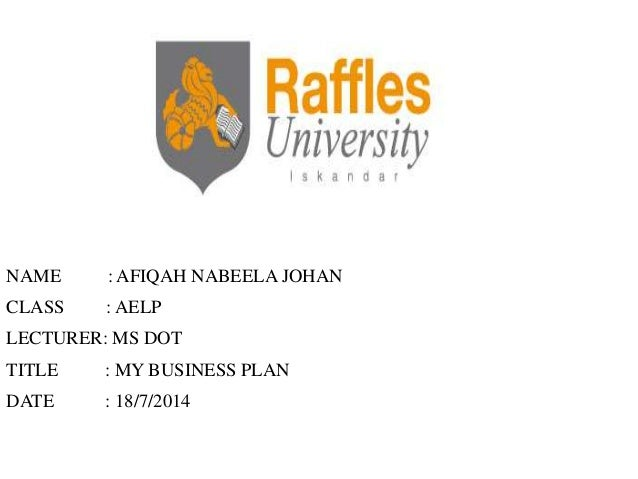 NAME : AFIQAH NABEELA JOHAN CLASS : AELP LECTURER: MS DOT TITLE : MY BUSINESS PLAN DATE : 18/7/2014