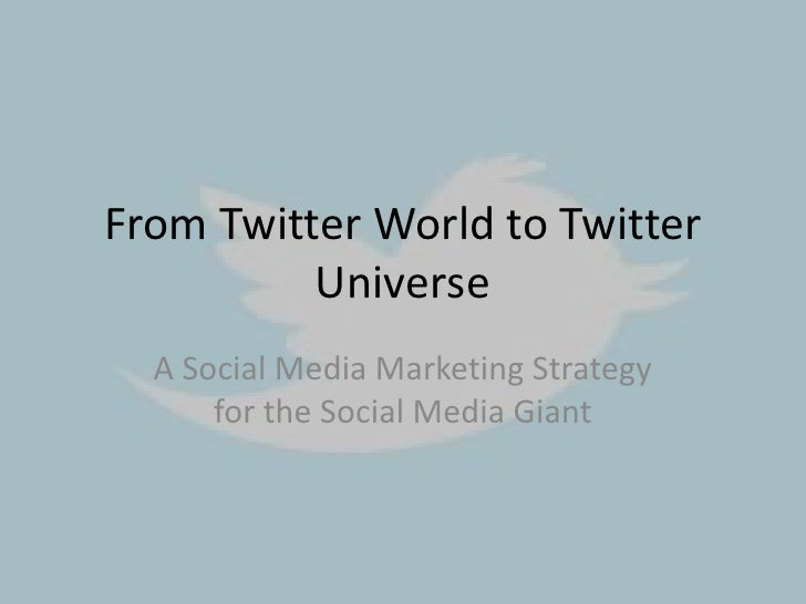 From Twitter World to Twitter          Universe  A Social Media Marketing Strategy      for the Social Media Giant