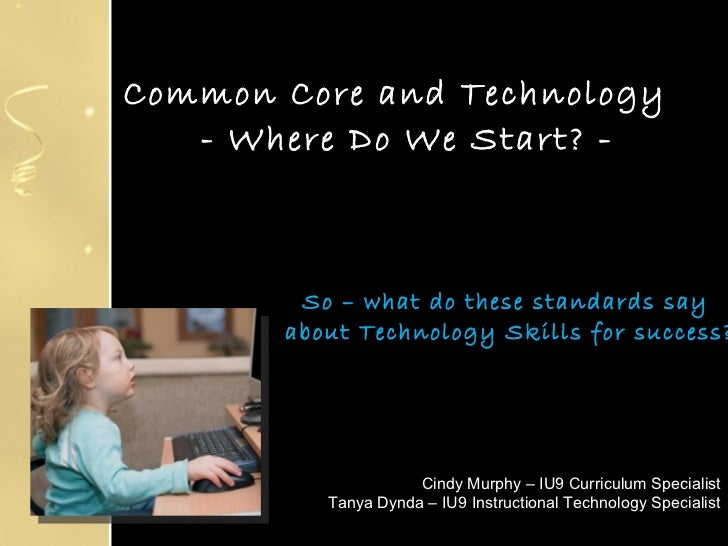 Common Core and Technology   - Where Do We Start? -  So – what do these standards say  about Technology Skills for success...