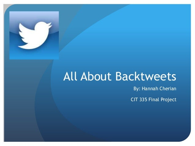 All About Backtweets            By: Hannah Cherian           CIT 335 Final Project