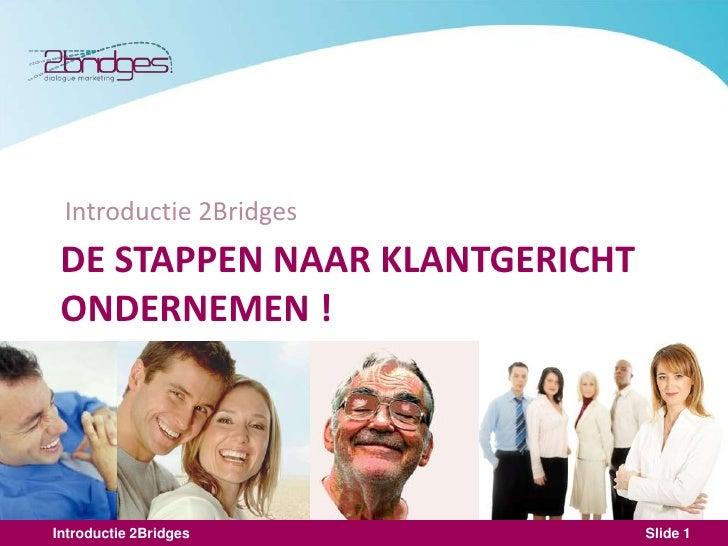 Introductie 2Bridges <br />DE STAPPEN NAAR KLANTGERICHT ONDERNEMEN !<br />