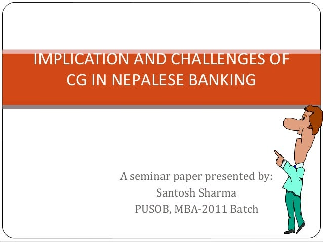 A seminar paper presented by: Santosh Sharma PUSOB, MBA-2011 Batch IMPLICATION AND CHALLENGES OF CG IN NEPALESE BANKING