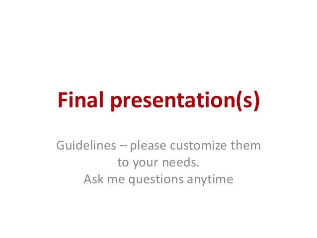 Final presentation(s) Guidelines – please customize them to your needs. Ask me questions anytime
