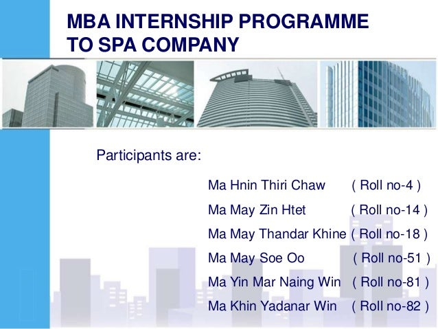 MBA INTERNSHIP PROGRAMME TO SPA COMPANY Participants are: Ma Hnin Thiri Chaw ( Roll no-4 ) Ma May Zin Htet ( Roll no-14 ) ...