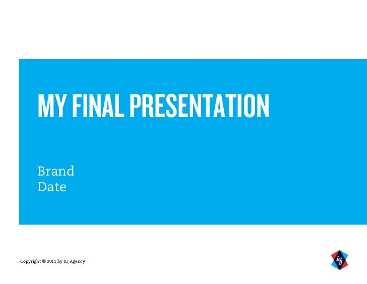MY FINAL PRESENTATION       Brand       DateCopyright © 2011 by IQ Agency
