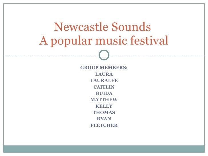 GROUP MEMBERS: LAURA LAURALEE CAITLIN GUIDA MATTHEW KELLY THOMAS RYAN FLETCHER Newcastle Sounds  A popular music festival