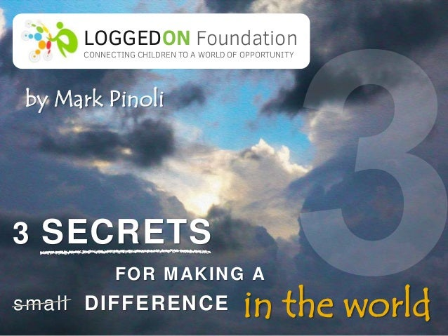 The three secrets for making a difference in the world: Helping with education in less privileged areas of the world.