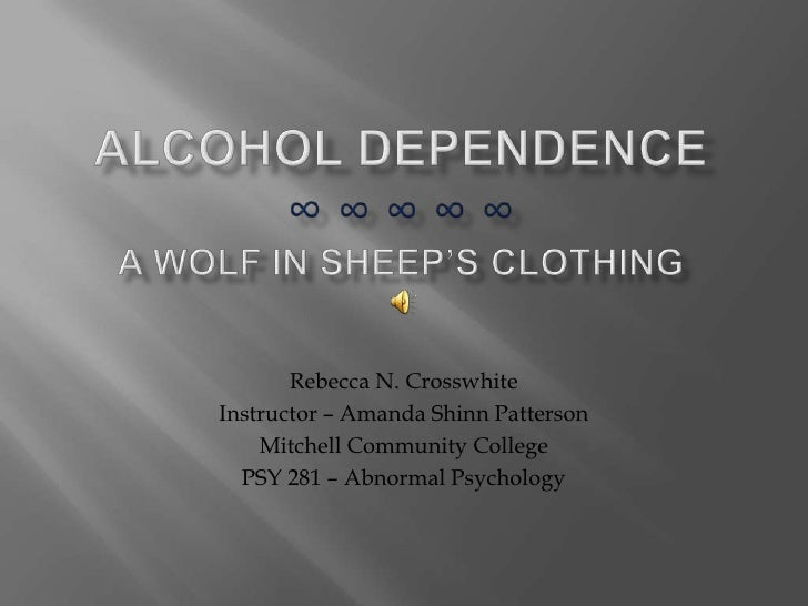 Alcohol dependence∞ ∞ ∞ ∞ ∞ A wolf in sheep's clothing<br />Rebecca N. Crosswhite<br />Instructor – Amanda Shinn Patterson...