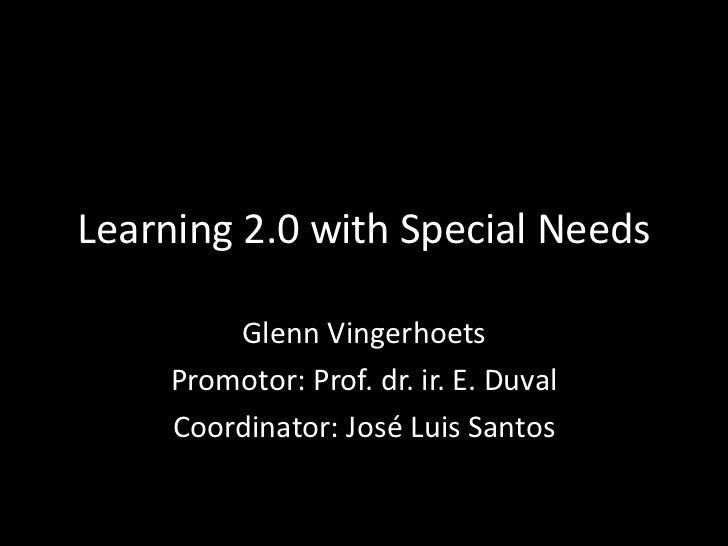 Learning 2.0 with Special Needs<br />Glenn Vingerhoets<br />Promotor: Prof. dr. ir. E. Duval<br />Coordinator: José Luis S...