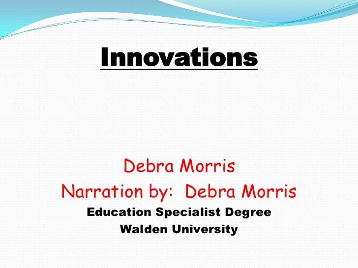 Innovations<br />Debra Morris<br />Narration by:  Debra Morris <br />Education Specialist Degree<br />Walden University<br />