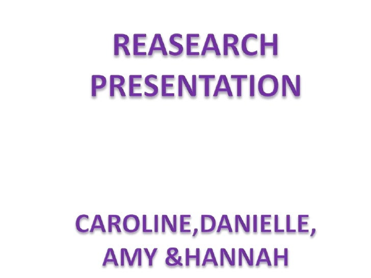 REASEARCH PRESENTATION <br />CAROLINE,DANIELLE, AMY &HANNAH <br />