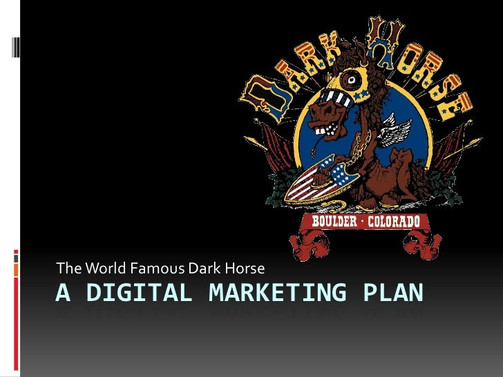 a Digital Marketing plan<br />The World Famous Dark Horse<br />