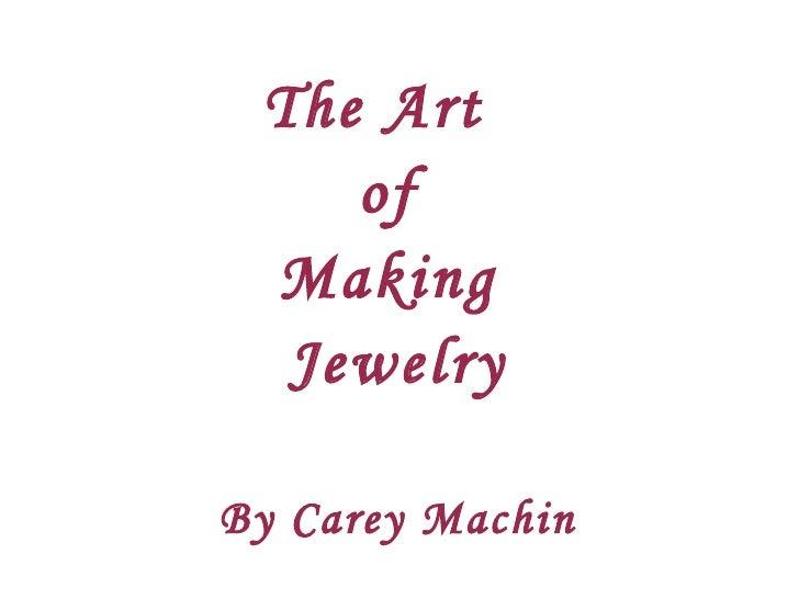 The Art  of  Making  Jewelry By Carey Machin