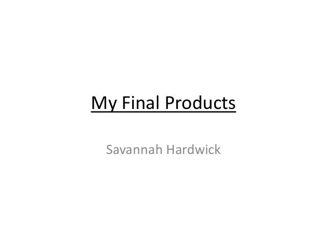 My Final Products Savannah Hardwick