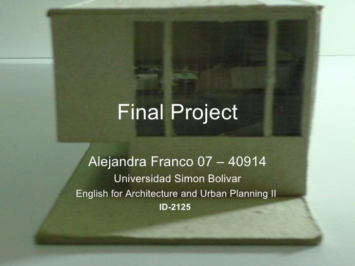 Final Project Alejandra Franco 07 – 40914 Universidad Simon Bolivar English for Architecture andUrban Planning II  ID-212...