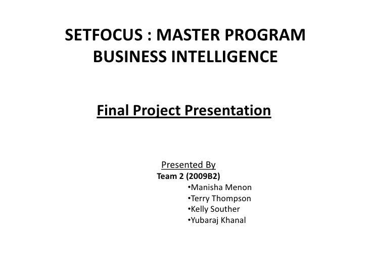 SETFOCUS : MASTER PROGRAM BUSINESS INTELLIGENCE<br />Final Project Presentation<br />Presented By<br />Team 2 (2009B2)<br ...