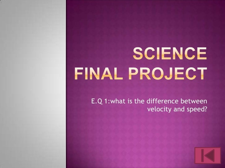 Sciencefinal project<br />E.Q 1:what is the difference between velocity and speed? <br />